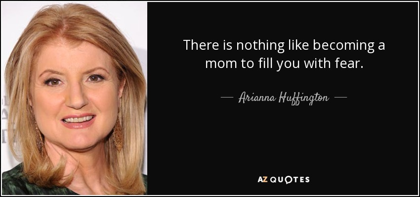 There is nothing like becoming a mom to fill you with fear. - Arianna Huffington