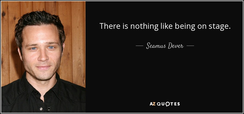 There is nothing like being on stage. - Seamus Dever
