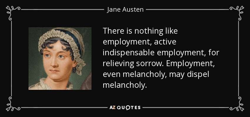 There is nothing like employment, active indispensable employment, for relieving sorrow. Employment, even melancholy, may dispel melancholy. - Jane Austen