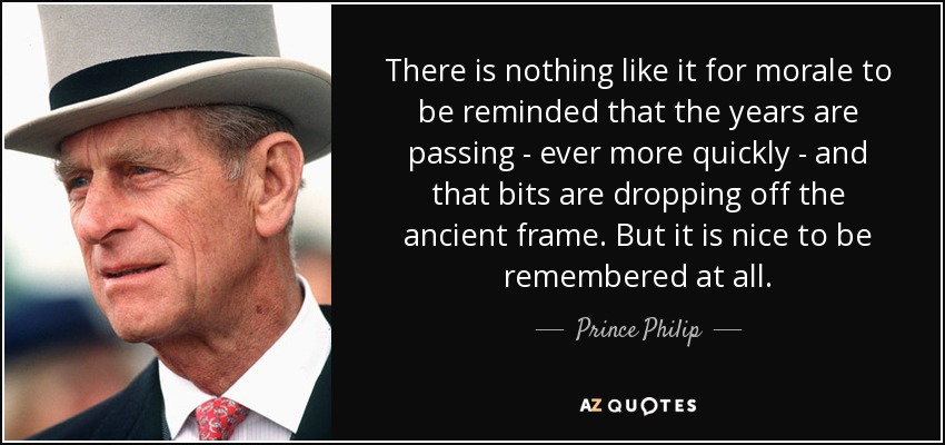 There is nothing like it for morale to be reminded that the years are passing - ever more quickly - and that bits are dropping off the ancient frame. But it is nice to be remembered at all. - Prince Philip