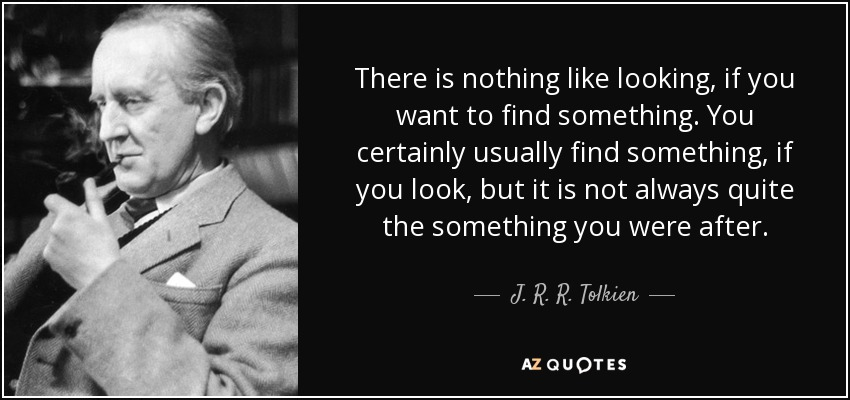 There is nothing like looking, if you want to find something. You certainly usually find something, if you look, but it is not always quite the something you were after. - J. R. R. Tolkien