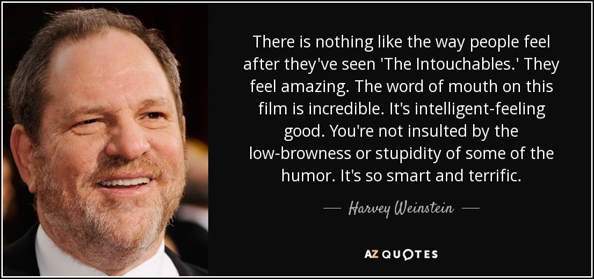 There is nothing like the way people feel after they've seen 'The Intouchables.' They feel amazing. The word of mouth on this film is incredible. It's intelligent-feeling good. You're not insulted by the low-browness or stupidity of some of the humor. It's so smart and terrific. - Harvey Weinstein