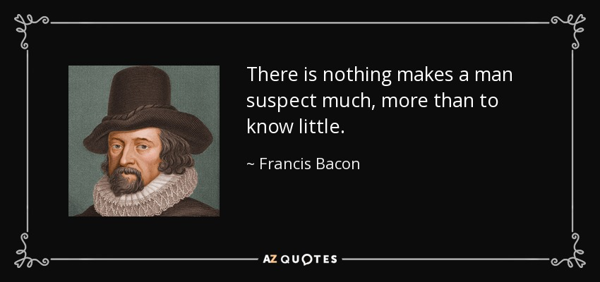 There is nothing makes a man suspect much, more than to know little. - Francis Bacon