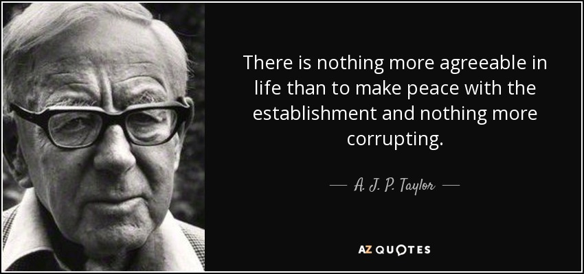 There is nothing more agreeable in life than to make peace with the establishment and nothing more corrupting. - A. J. P. Taylor