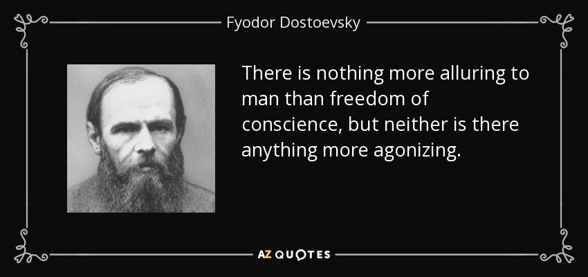 There is nothing more alluring to man than freedom of conscience, but neither is there anything more agonizing. - Fyodor Dostoevsky