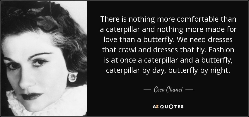 There is nothing more comfortable than a caterpillar and nothing more made for love than a butterfly. We need dresses that crawl and dresses that fly. Fashion is at once a caterpillar and a butterfly, caterpillar by day, butterfly by night. - Coco Chanel