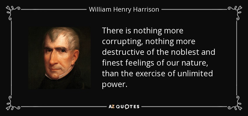 There is nothing more corrupting, nothing more destructive of the noblest and finest feelings of our nature, than the exercise of unlimited power. - William Henry Harrison