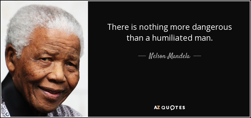 There is nothing more dangerous than a humiliated man. - Nelson Mandela