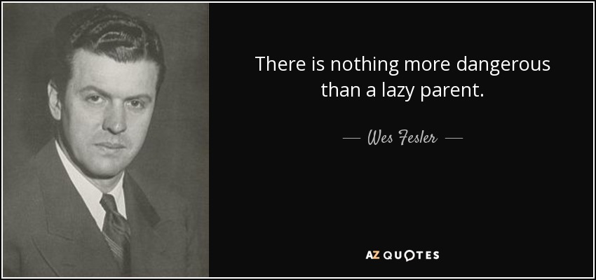 There is nothing more dangerous than a lazy parent. - Wes Fesler