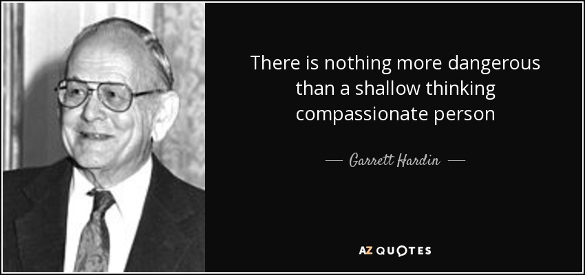 There is nothing more dangerous than a shallow thinking compassionate person - Garrett Hardin