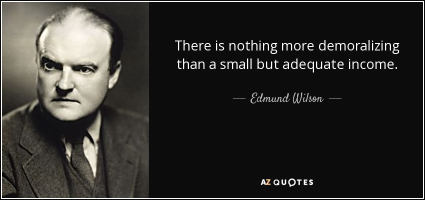 There is nothing more demoralizing than a small but adequate income. - Edmund Wilson
