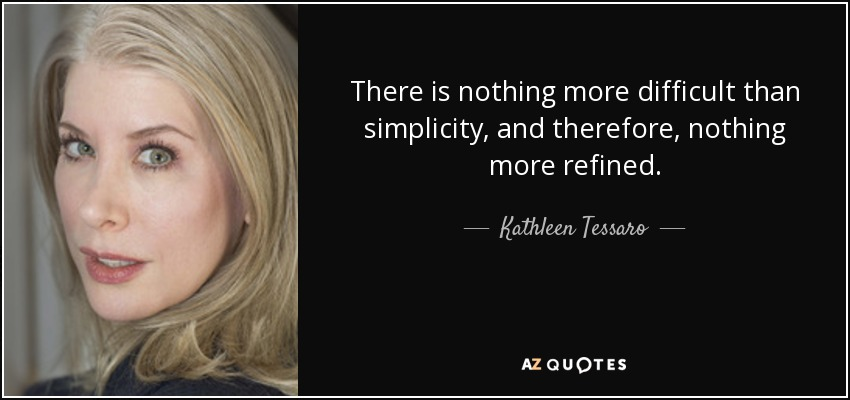 There is nothing more difficult than simplicity, and therefore, nothing more refined. - Kathleen Tessaro