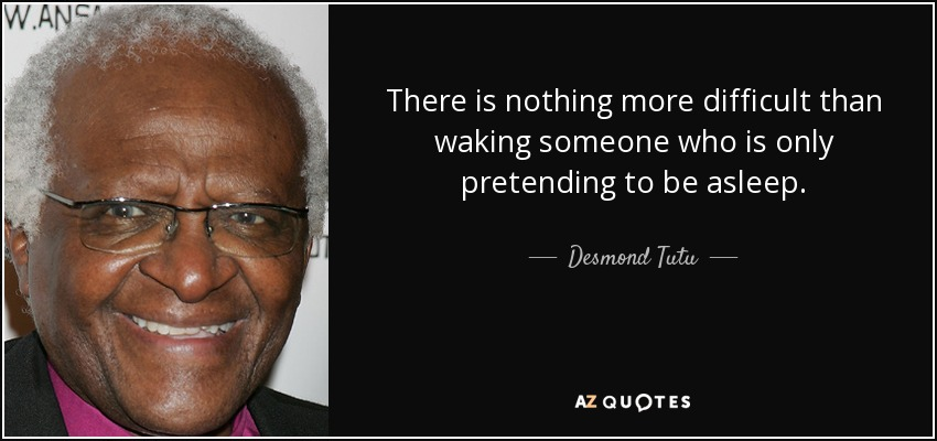There is nothing more difficult than waking someone who is only pretending to be asleep. - Desmond Tutu