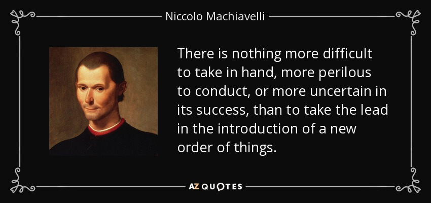 There is nothing more difficult to take in hand, more perilous to conduct, or more uncertain in its success, than to take the lead in the introduction of a new order of things. - Niccolo Machiavelli