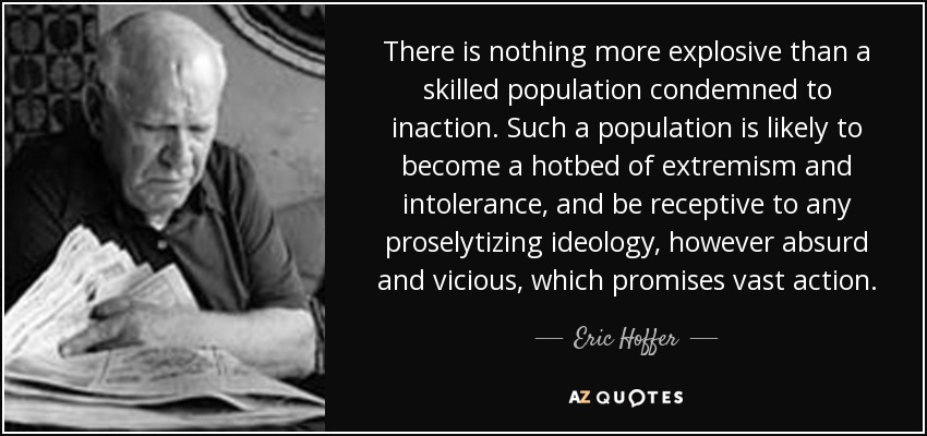 There is nothing more explosive than a skilled population condemned to inaction. Such a population is likely to become a hotbed of extremism and intolerance, and be receptive to any proselytizing ideology, however absurd and vicious, which promises vast action. - Eric Hoffer
