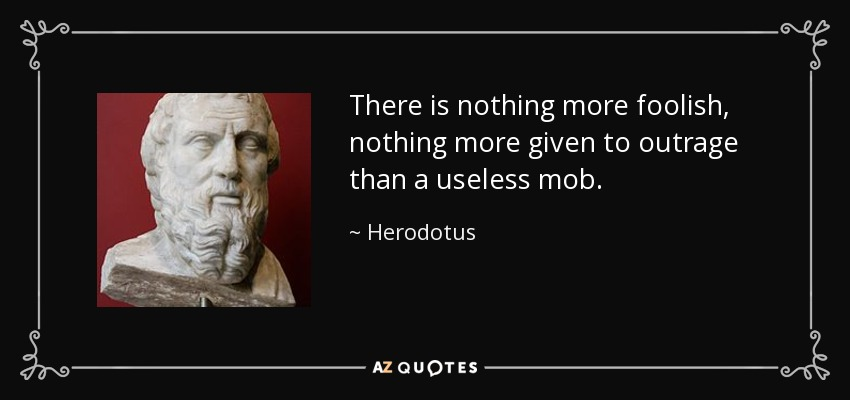 There is nothing more foolish, nothing more given to outrage than a useless mob. - Herodotus