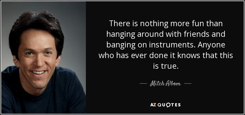 There is nothing more fun than hanging around with friends and banging on instruments. Anyone who has ever done it knows that this is true. - Mitch Albom