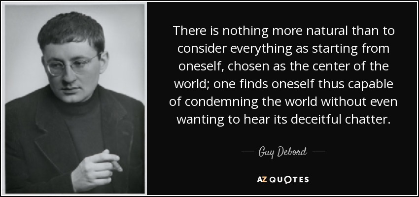 There is nothing more natural than to consider everything as starting from oneself, chosen as the center of the world; one finds oneself thus capable of condemning the world without even wanting to hear its deceitful chatter. - Guy Debord