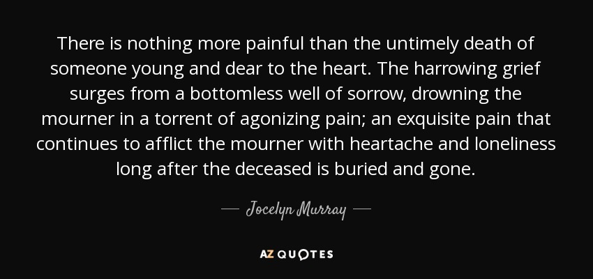 There is nothing more painful than the untimely death of someone young and dear to the heart. The harrowing grief surges from a bottomless well of sorrow, drowning the mourner in a torrent of agonizing pain; an exquisite pain that continues to afflict the mourner with heartache and loneliness long after the deceased is buried and gone. - Jocelyn Murray