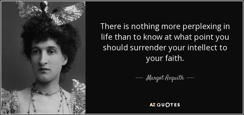 There is nothing more perplexing in life than to know at what point you should surrender your intellect to your faith. - Margot Asquith
