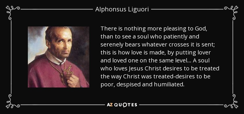 There is nothing more pleasing to God, than to see a soul who patiently and serenely bears whatever crosses it is sent; this is how love is made, by putting lover and loved one on the same level. . . A soul who loves Jesus Christ desires to be treated the way Christ was treated-desires to be poor, despised and humiliated. - Alphonsus Liguori