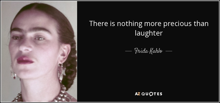 There is nothing more precious than laughter - Frida Kahlo