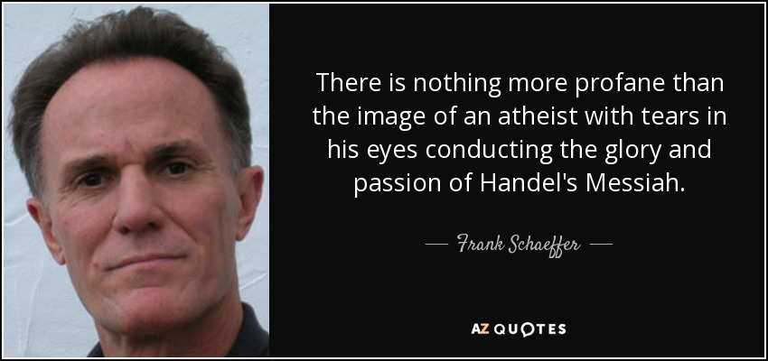 There is nothing more profane than the image of an atheist with tears in his eyes conducting the glory and passion of Handel's Messiah. - Frank Schaeffer