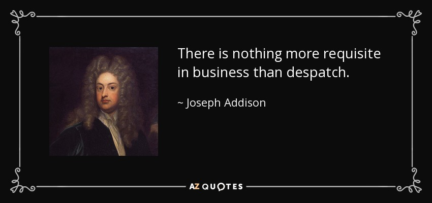 There is nothing more requisite in business than despatch. - Joseph Addison