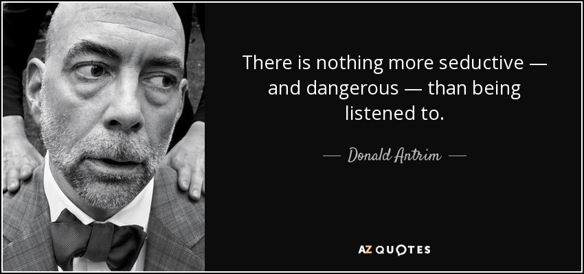 There is nothing more seductive — and dangerous — than being listened to. - Donald Antrim