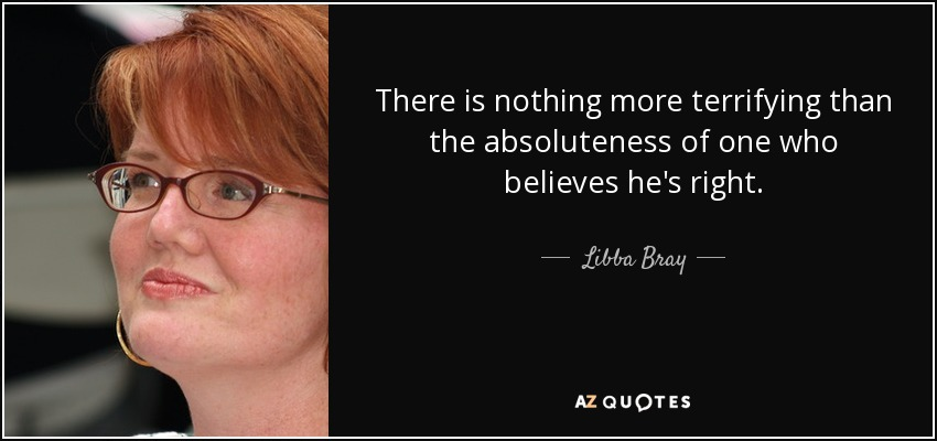 There is nothing more terrifying than the absoluteness of one who believes he's right. - Libba Bray