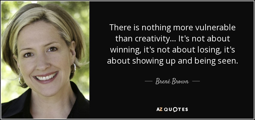 There is nothing more vulnerable than creativity. . . It's not about winning, it's not about losing, it's about showing up and being seen. - Brené Brown