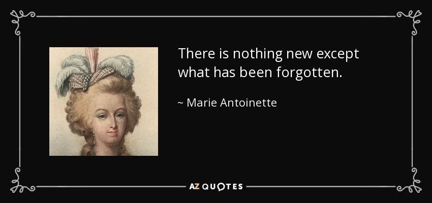 There is nothing new except what has been forgotten. - Marie Antoinette