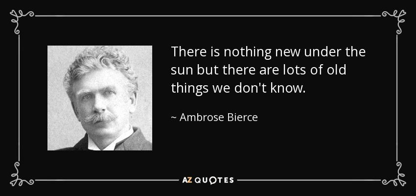 There is nothing new under the sun but there are lots of old things we don't know. - Ambrose Bierce