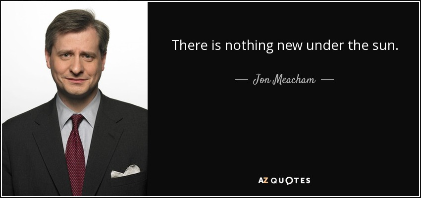 There is nothing new under the sun. - Jon Meacham