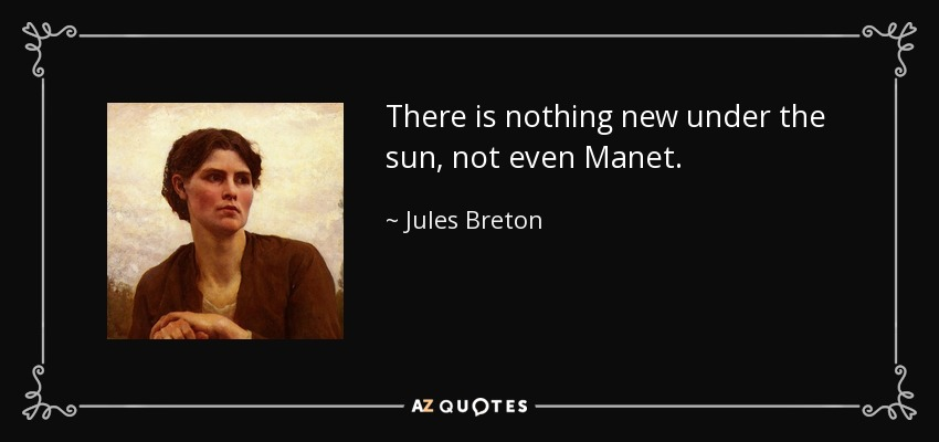 There is nothing new under the sun, not even Manet. - Jules Breton
