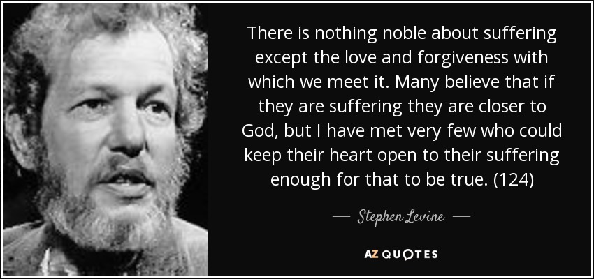 There is nothing noble about suffering except the love and forgiveness with which we meet it. Many believe that if they are suffering they are closer to God, but I have met very few who could keep their heart open to their suffering enough for that to be true. (124) - Stephen Levine