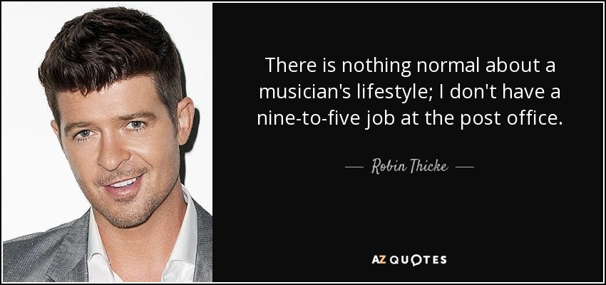 There is nothing normal about a musician's lifestyle; I don't have a nine-to-five job at the post office. - Robin Thicke