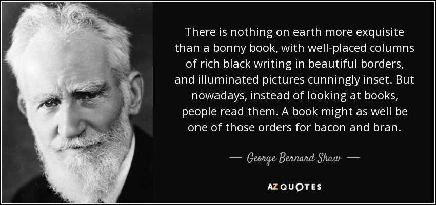 There is nothing on earth more exquisite than a bonny book, with well-placed columns of rich black writing in beautiful borders, and illuminated pictures cunningly inset. But nowadays, instead of looking at books, people read them. A book might as well be one of those orders for bacon and bran. - George Bernard Shaw