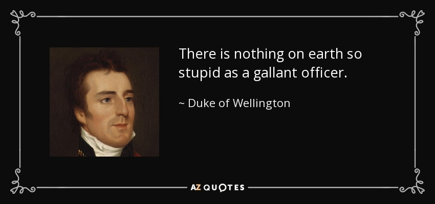 There is nothing on earth so stupid as a gallant officer. - Duke of Wellington