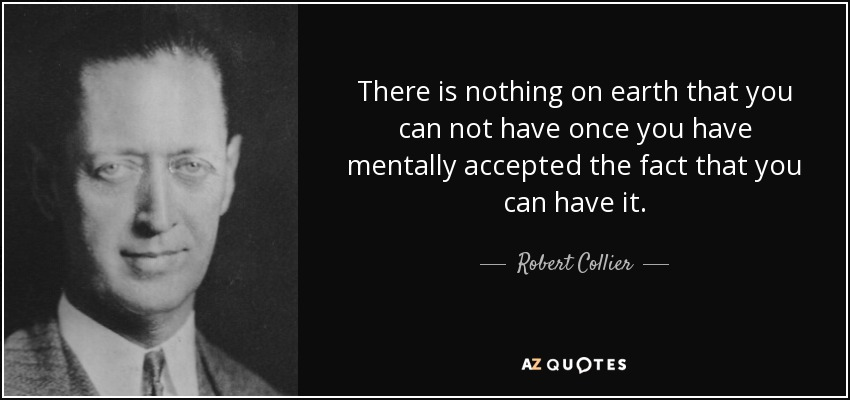 There is nothing on earth that you can not have once you have mentally accepted the fact that you can have it. - Robert Collier