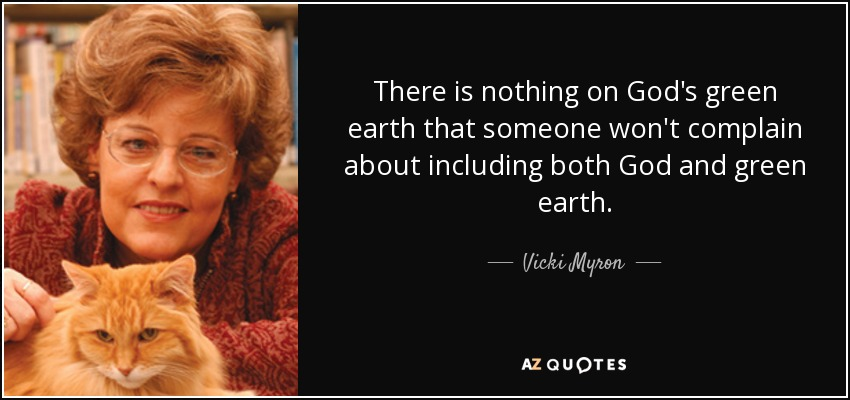 There is nothing on God's green earth that someone won't complain about including both God and green earth. - Vicki Myron