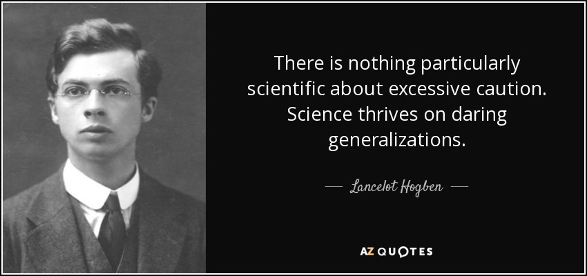 There is nothing particularly scientific about excessive caution. Science thrives on daring generalizations. - Lancelot Hogben