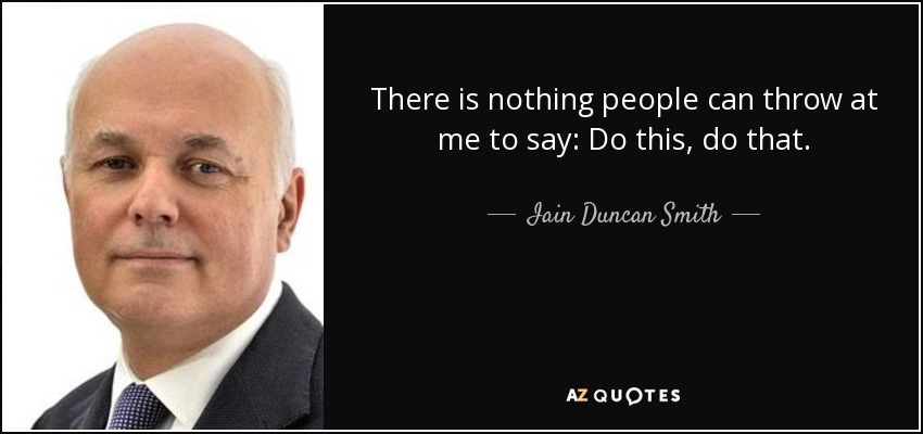 There is nothing people can throw at me to say: Do this, do that. - Iain Duncan Smith