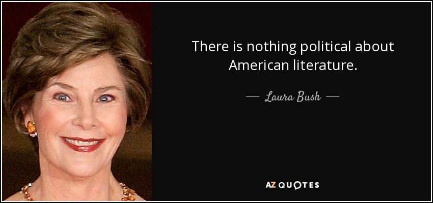 There is nothing political about American literature. - Laura Bush