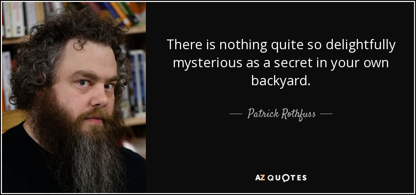 There is nothing quite so delightfully mysterious as a secret in your own backyard. - Patrick Rothfuss