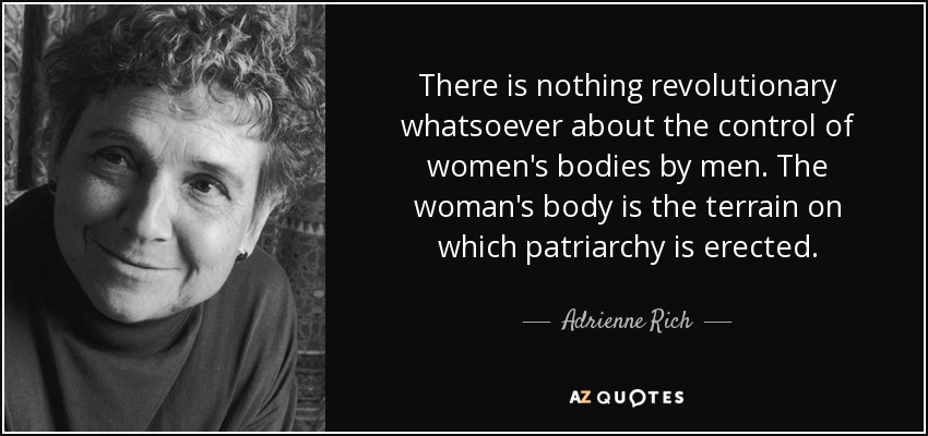 There is nothing revolutionary whatsoever about the control of women's bodies by men. The woman's body is the terrain on which patriarchy is erected. - Adrienne Rich