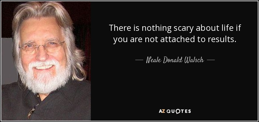 There is nothing scary about life if you are not attached to results. - Neale Donald Walsch
