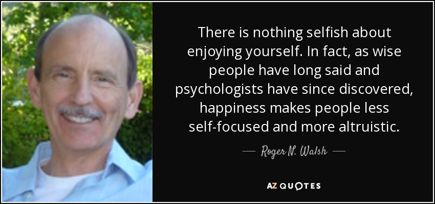 There is nothing selfish about enjoying yourself. In fact, as wise people have long said and psychologists have since discovered, happiness makes people less self-focused and more altruistic. - Roger N. Walsh