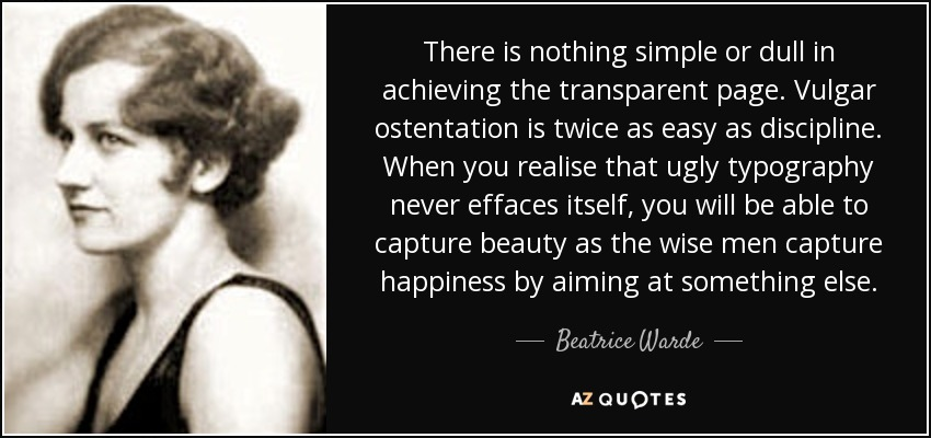 There is nothing simple or dull in achieving the transparent page. Vulgar ostentation is twice as easy as discipline. When you realise that ugly typography never effaces itself, you will be able to capture beauty as the wise men capture happiness by aiming at something else. - Beatrice Warde