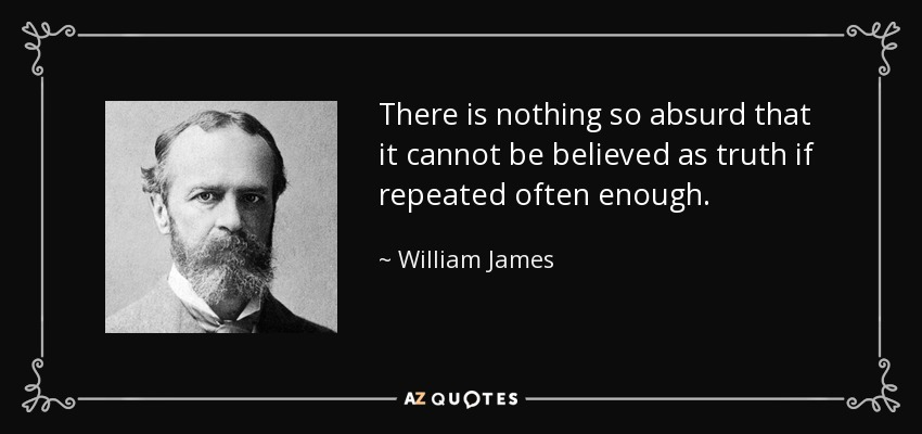 There is nothing so absurd that it cannot be believed as truth if repeated often enough. - William James